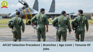 AFCAT Selection Procedure | Branches | Age Limit | Tenures Of Jobs